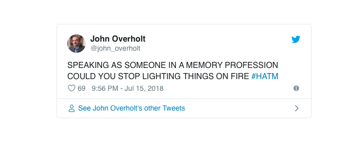 "Tweet from John Overholt, ""Speaking as someone in a memory profession could you stop lighting things on fire"" (all in upper case). Hashtag HATM"